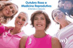 Outubro rosa e a medicina reprodutiva estão relacionados